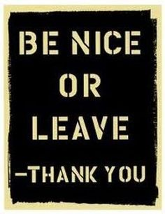 Be nice...there is no room for ugliness in our lives.  Take the negativity elsewhere.