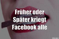 Früher oder Später kriegt Facebook alle ... gefunden auf https://www.istdaslustig.de/spruch/978 #lustig #sprüche #fun #spass