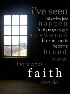"""""""I've seen miracles happen, silent prayers get answered, broken hearts become brand new - that's what faith can do."""""""