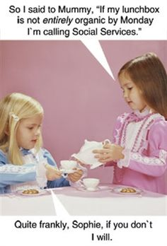 So I said to Mummy, 'If my lunchbox is not entirely organic by Monday I'm calling Social Services'. Quite frankly, Sophie, If you don't I will. Sophie and her friend discussing life's hardships over a pot of tea and a biscuit. Social Work Humor, Clever Kids, Social Services, Retro Humor, Funny Cards, Just For Laughs, Laugh Out Loud, The Funny, I Laughed