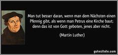 Man tut besser daran, wenn man dem Nächsten einen Pfennig gibt, als wenn man Petrus eine Kirche baut; denn das ist von Gott geboten, jenes aber nicht. (Martin Luther)