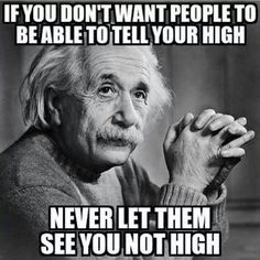 If you don't want people to be able to tell if you're high, never let them see you not high