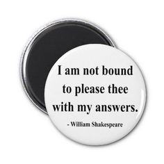 Merchant of Venice I am not bound to please thee with my answers. BASSANIO. Do all men kill the things they do not love?