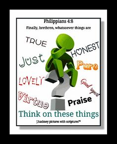 """Philippians 4:8 """"Finally, brethren, whatsoever things are true, whatsoever things are honest, whatsoever things are just, whatsoever things are pure, whatsoever things are lovely, whatsoever things are of good report; if there be any virtue, and if there be any praise, think on these things."""""""