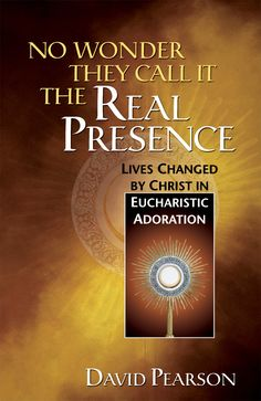 No Wonder They Call It the Real Presence: Lives Changed by Christ in Eucharistic Adoration
