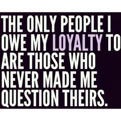 Loyalty is very much earned.