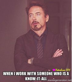 When I work with someone who is a know-it-all. Nurse humor. Nursing funny. Registered Nurses. RN. Work humor. Robert Downey Jr. Face meme.