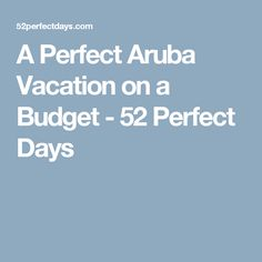 A Perfect Aruba Vacation on a Budget - 52 Perfect Days
