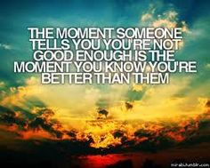 The moment someone tells you you're not good enough is the moment you know you're better than them
