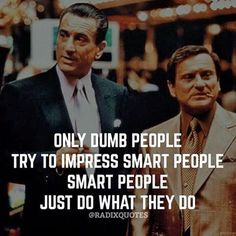 Only dumb people try to impress smart people. Smart people just do what they do.