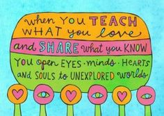 When you teach what you love and share what you know you open eyes, minds, hearts, and souls to unexplored worlds.