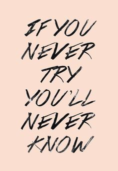 If you never try you'll never know