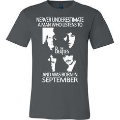 Never Underestimate a Man who Listens to the Beatles and was born in September T-shirt