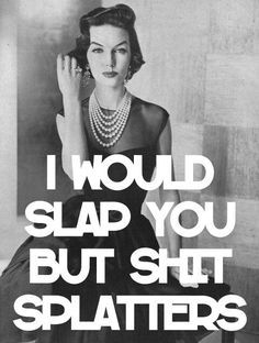 How I feel about a few people I have to deal with. Manipulating pieces of shit.
