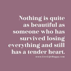 Nothing is quite as beautiful as someone who has survived losing everything and still has a tender heart. livelifehappy.com