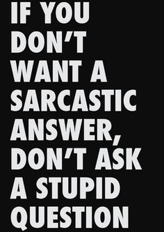 This makes me laugh! I love it when people ask me stupid questions! I've even done it myself, but will catch it before anyone can answer. Although, I'm more prone to give sarcastic answers no matter what the question...
