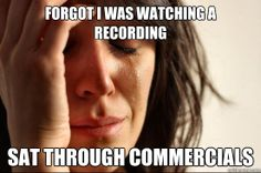 forgot i was watching a recording sat through commercials - First World Problems
