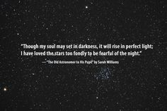 """Though my soul may set in darkness, it will rise in perfect light; I have loved the stars too fondly to be fearful of the night"""