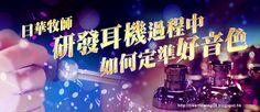 . 2010 - 2012 恩膏引擎全力開動!!: 日華牧師研發耳機過程中如何定準好音色