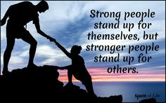 Strong people stand up for themselves but stronger people stand up for others.