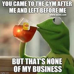 """""""You came to the gym after me and left before me, but that's none of my business."""" #Fitness #Humour"""