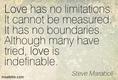 Love has no limitations. It cannot be measured. It has no boundaries. Although many have tried, love is indefinable. Steve Maraboli