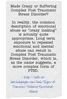 Made Crazy or Suffering Complex Post Traumatic Stress Disorder? In reality, the common description of emotional abuse as crazy making is actually quite appropriate. Long term exposure to repeated emotional and mental abuse can result in Complex Post Traumatic Stress Disorder, which is, as the name suggests, a more complex form of PTSD.