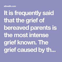 It is frequently said that the grief of bereaved parents is the most intense grief known. The grief caused by their child's death is not only painful but profoundly disorienting-children are not supposed to die. An intense parental attachment has been formed between parent and child no matter how young the child is at the time of death. Others need to try and understand the intensity of this attachment, the depth of the parents' grief, and the magnitude of their sorrow.