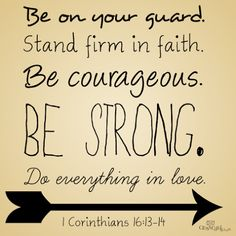 <p>Joshua 1:9 Have not I commanded thee? Be strong and of a good courage; be not afraid, neither be thou dismayed: for the Lord thy God is with thee whithersoever thou goest. 1 Corinthians 13 Watch ye, stand fast in the faith, quit you like men, be strong. 14 Let …</p>