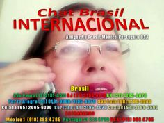 Chat Brasil Brasil (11) 3181-4011  USA (619) 868 4765 PORTUGAL 21 212 8720 MÉXICO (1-619) 868 4765  : CHAT BRASIL INTERNACIONAL TRAZENDO SEMPRE O MELHOR...