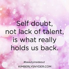 Self doubt, not lack of talent, is what really holds us back.