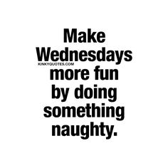 Make Wednesdays more fun by doing something naughty. ❤️ It's Wednesday again – AKA Hump day – and we know how tough Wednesdays sometimes can be. The trick to make Wednesdays a lot more fun though? Do something naughty.  www.kinkyquotes.com for all our naughty love and sex quotes!