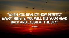 """""""When you realize how perfect everything is, you will tilt your head back and laugh at the sky."""" - Buddha #meditation #satorio #mindfulness"""
