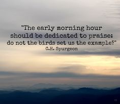 """The early morning hours should be dedicated to praise: do not the birds set us the example?"" C.H. Spurgeon"