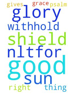 ;() -  	Psalm 84:11 NLTFor the Lord God is our sun and our shield. He gives us grace and glory. The Lord will withhold no good thing from those who do what is right. 	   Posted at: https://prayerrequest.com/t/3Iv #pray #prayer #request #prayerrequest