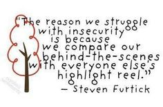 """""""The reason we struggle with insecurity is because we compare our behind-the-scenes with everyone else's highlight reel."""""""