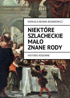 NIEKTÓRE SZLACHECKIE MAŁO ZNANERODY - ROMUALD BEJNAR-BEJNAROWICZ - Książka jest wzasadzie historyczna, przedstawia obraz kresów ijej rodów zwłaszcza tych mniej znanych, wyjątek stanowi ród Giedymowicza