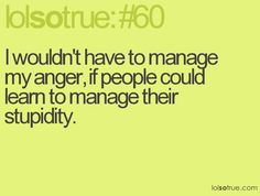 I wouldn't have to manage my anger, if people could learn to manage their stupidity.