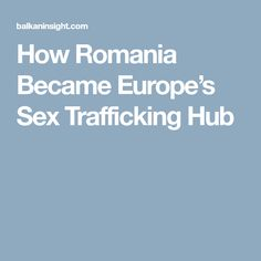 How Romania Became Europe's Sex Trafficking Hub Romania, Europe