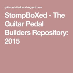 StompBoXed - The Guitar Pedal Builders Repository: 2015
