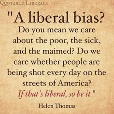 Helen Thomas... Be a proud liberal.  Vote the anti-Christian, poor hating,  war lords of the Republican party OUT!
