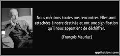 Nous méritons toutes nos rencontres. Elles sont attachées à notre destinée et ont une signification qu'il nous appartient de déchiffrer. (François Mauriac) #citations #FrançoisMauriac
