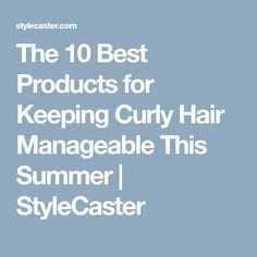 The 10 Best Products for Keeping Curly Hair Manageable This Summer | StyleCaster