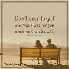 Don't ever forget who was there for you -  - http://themindsjournal.com/dont-ever-forget-who-was-there-for-you/
