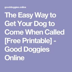 The Easy Way to Get Your Dog to Come When Called [Free Printable] - Good Doggies Online