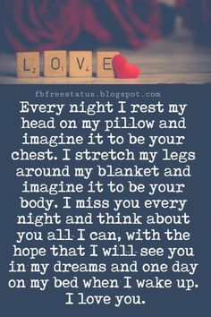 I Love You Messages, Every night I rest my head on my pillow and imagine it to be your chest. I stretch my legs around my blanket and imagine it to be your body. I miss you every night and think about you all I can, with the hope that I will see you in … My Dreams Quotes, Love Mom Quotes, Niece Quotes, Daughter Love Quotes, Soulmate Love Quotes, Dad Quotes, Good Night Quotes, Husband Quotes, Romantic Love Quotes