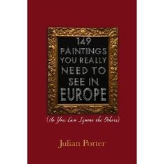 149 Paintings You Really Need to See in Europe: (So You Can Ignore the Others) By Julian Porter
