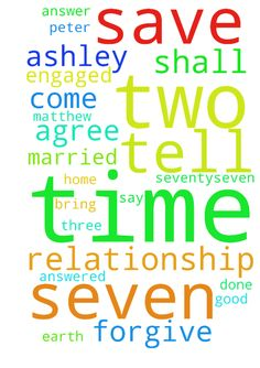 For i come to you Lord. Save my relationship with Ashley. - For i come to you Lord. Save my relationship with Ashley. For we were engaged to be married. Bring her home for good this time. As you say if two agree, it shall be. Matthew 181922 19 Again, truly I tell you that if two of you on earth agree about anything they ask for, it will be done for them by my Father in heaven.20 For where two or three gather in my name, there am I 21 Then Peter came to Jesus and asked, Lord, how many times…
