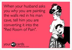 When your husband asks you why you are painting the walls red in his man cave, tell him you are converting it into the 'Red Room of Pain'.