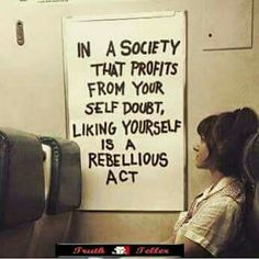 IN A SOCIETY THAT PROFITS FROM YOUR SELF DOUBT, LIKING YOURSELF IS A REBELLIOUS ACT